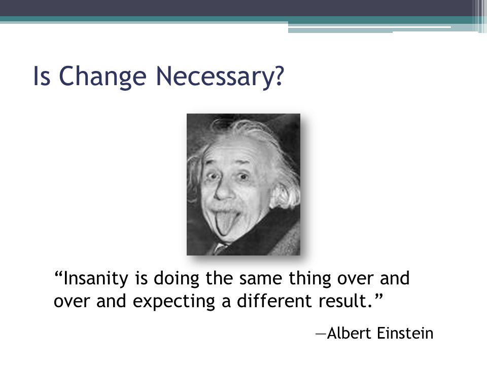 Is Change Necessary Insanity is doing the same thing over and over and expecting a different result.