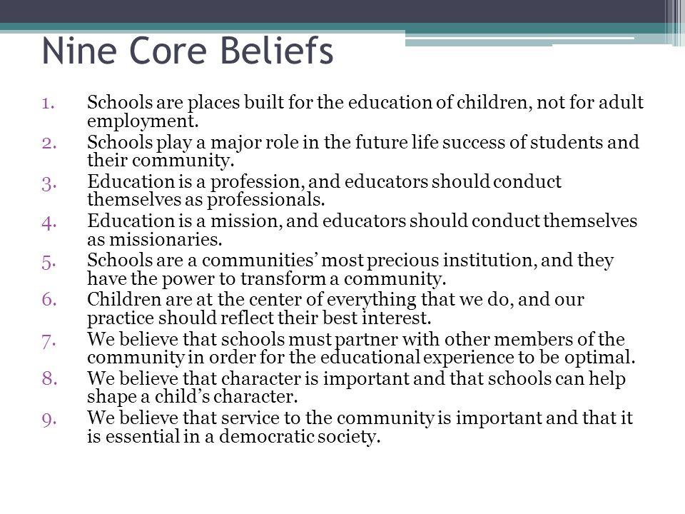 Nine Core Beliefs Schools are places built for the education of children, not for adult employment.