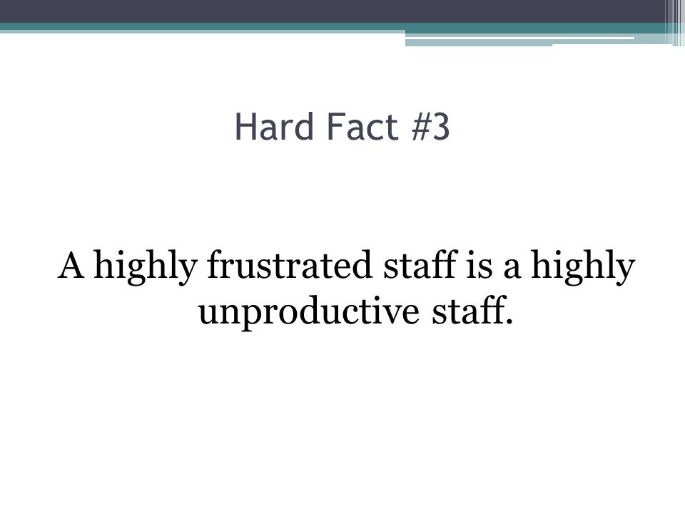 A highly frustrated staff is a highly unproductive staff.