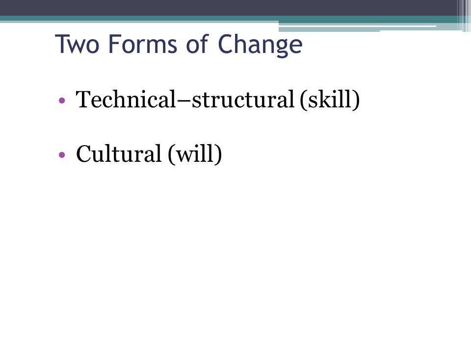 Two Forms of Change Technical–structural (skill) Cultural (will)