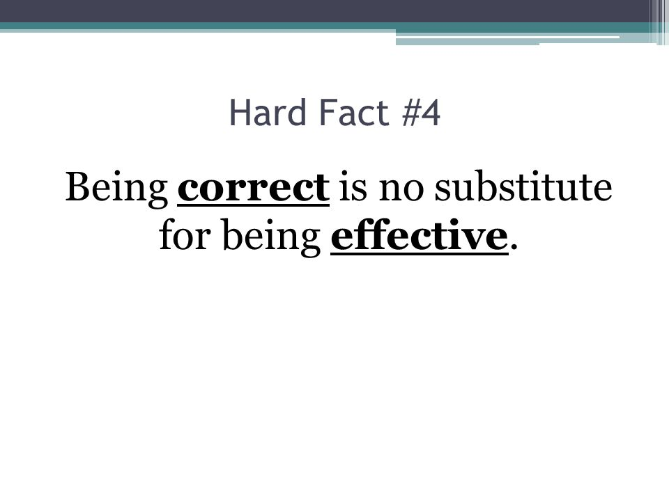Being correct is no substitute for being effective.