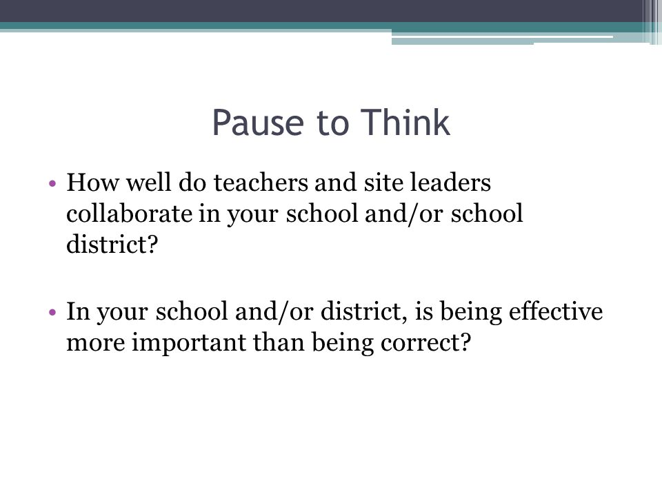 Pause to Think How well do teachers and site leaders collaborate in your school and/or school district
