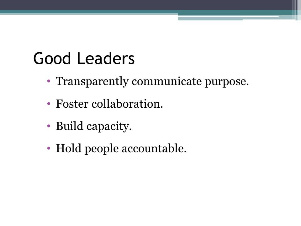 Good Leaders Transparently communicate purpose. Foster collaboration.