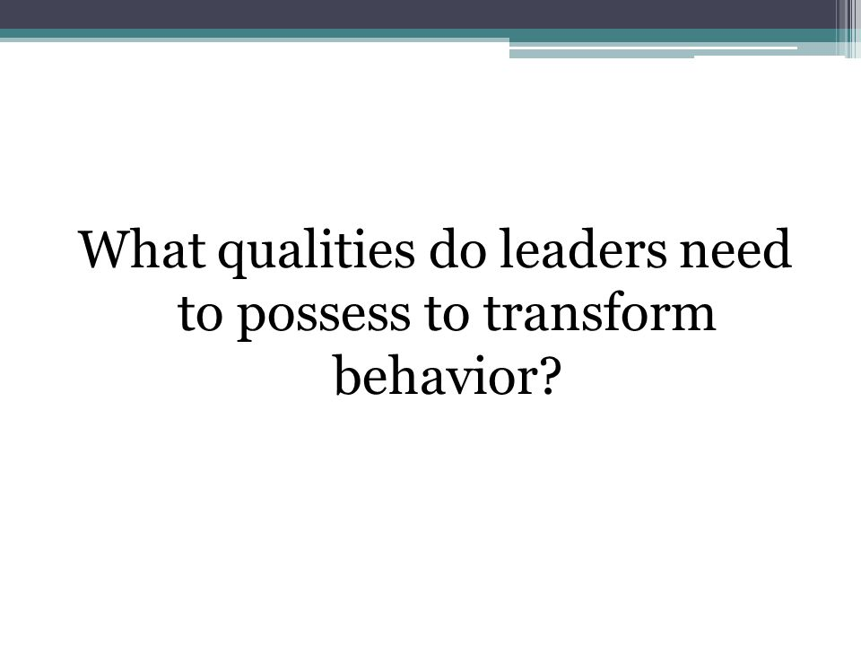 What qualities do leaders need to possess to transform behavior
