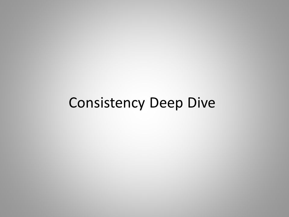 Consistency Deep Dive