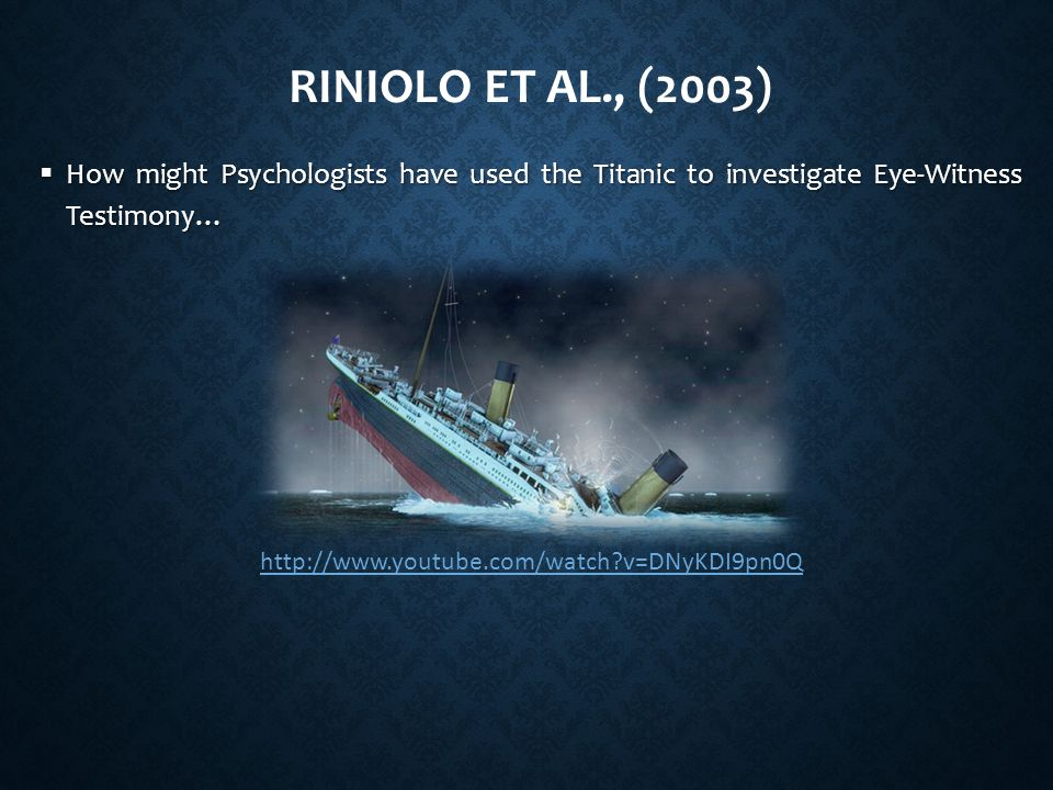 Riniolo et al., (2003) How might Psychologists have used the Titanic to investigate Eye-Witness Testimony…