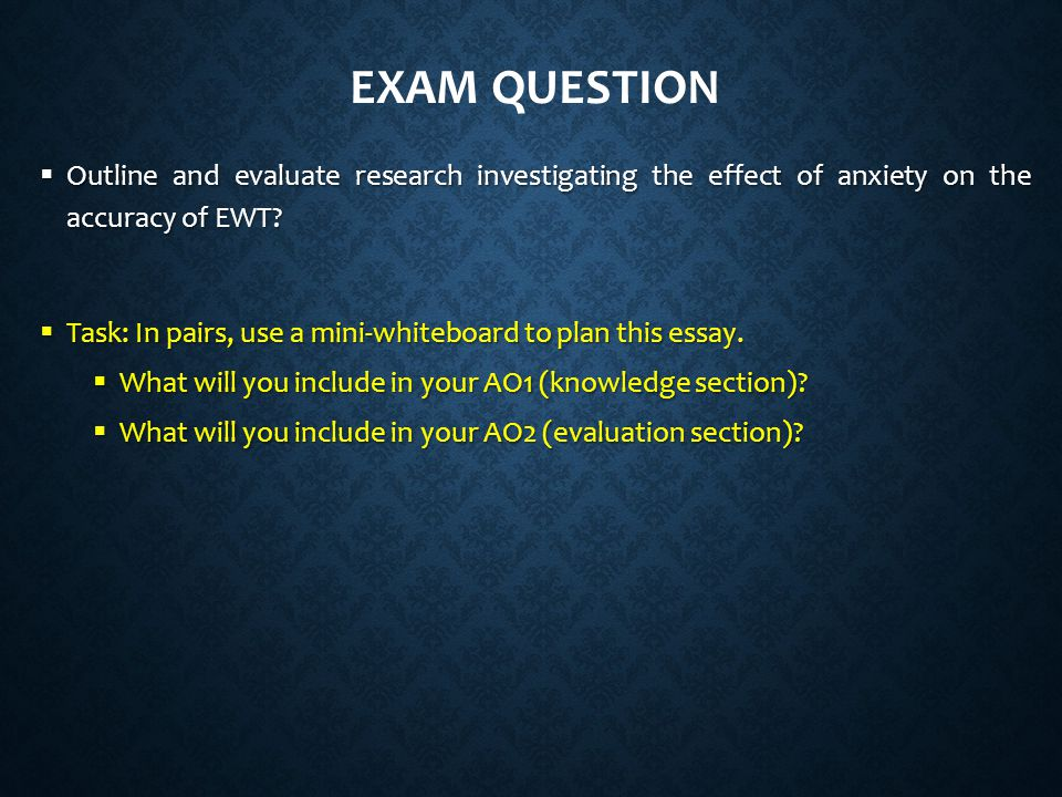 Exam question Outline and evaluate research investigating the effect of anxiety on the accuracy of EWT