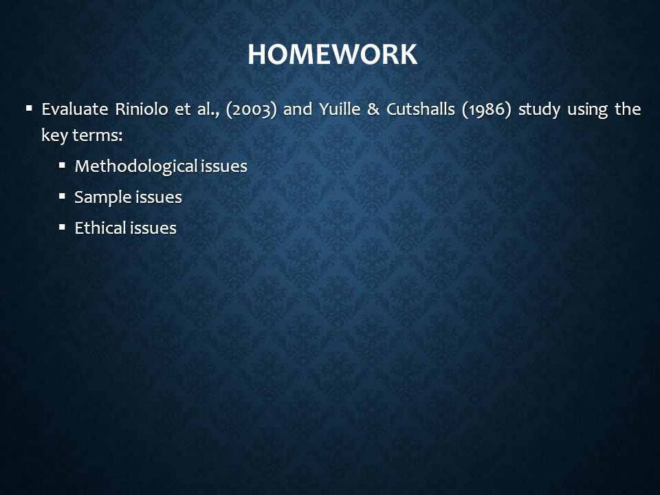 Homework Evaluate Riniolo et al., (2003) and Yuille & Cutshalls (1986) study using the key terms: Methodological issues.