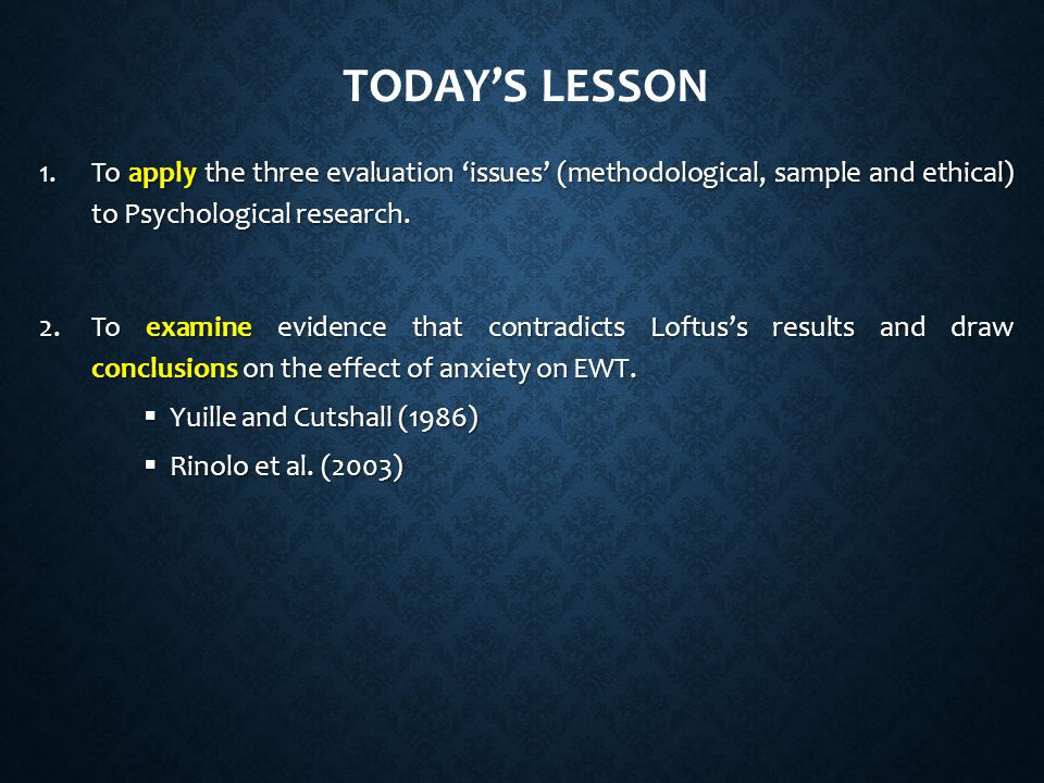 Today's lesson To apply the three evaluation 'issues' (methodological, sample and ethical) to Psychological research.