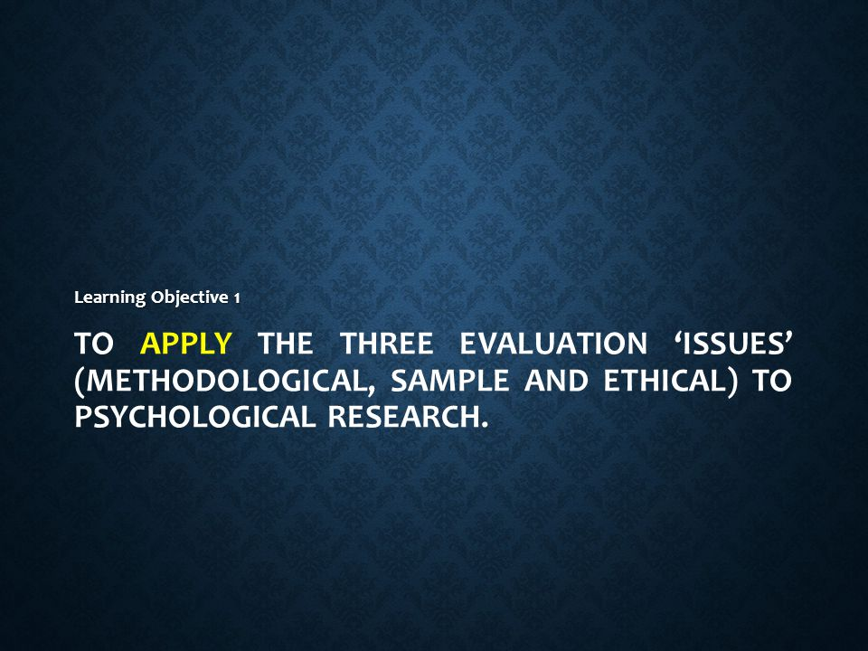 To apply the three evaluation 'issues' (methodological, sample and ethical) to Psychological research.