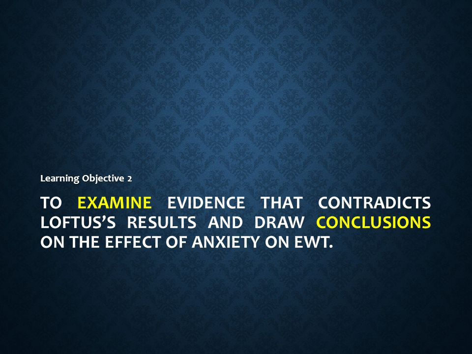 To examine evidence that contradicts Loftus's results and draw conclusions on the effect of anxiety on EWT.