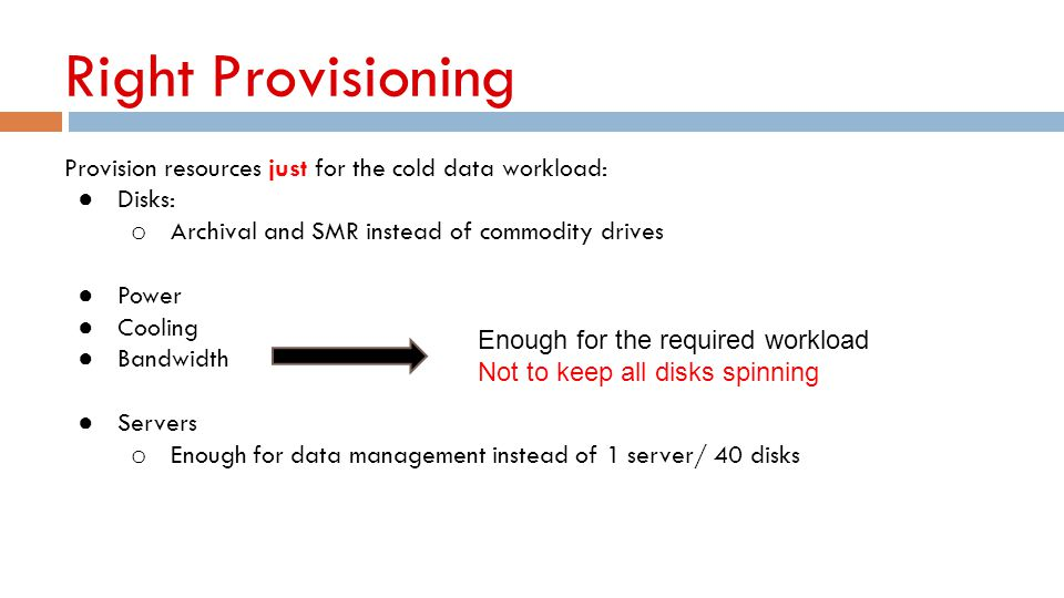 Right Provisioning Provision resources just for the cold data workload: Disks: Archival and SMR instead of commodity drives.