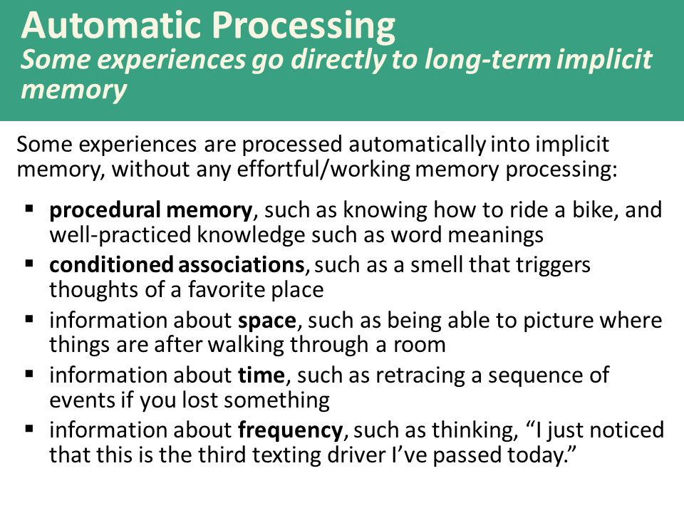 Automatic Processing Some experiences go directly to long-term implicit memory