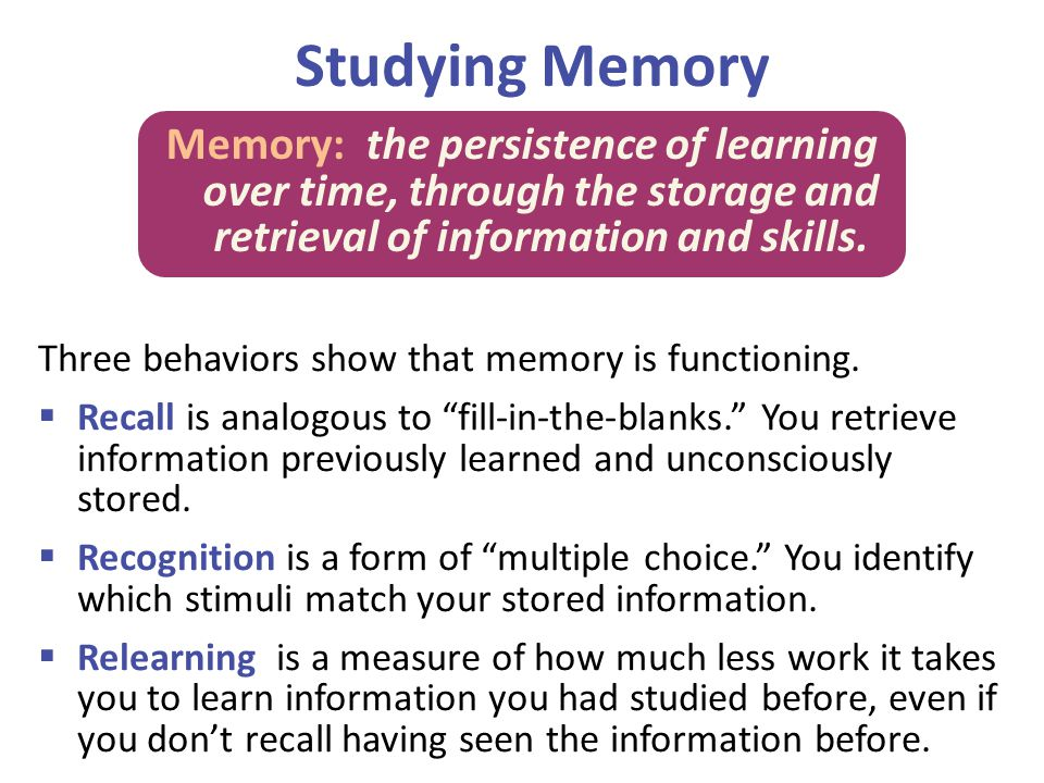 Studying Memory Memory: the persistence of learning over time, through the storage and retrieval of information and skills.