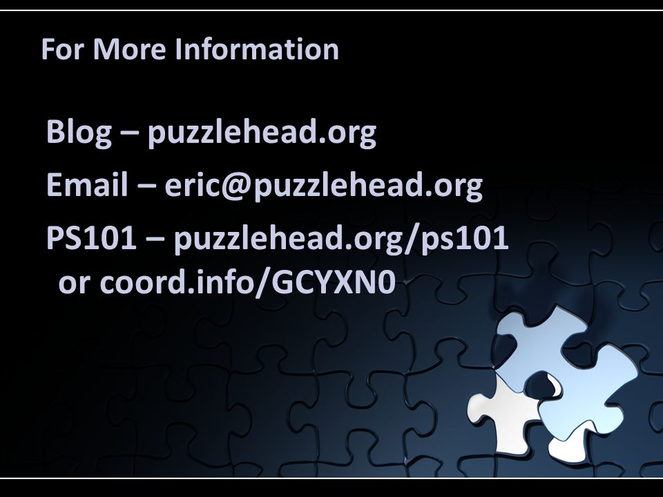 For More Information Blog – puzzlehead.org Email – eric@puzzlehead.org PS101 – puzzlehead.org/ps101 or coord.info/GCYXN0