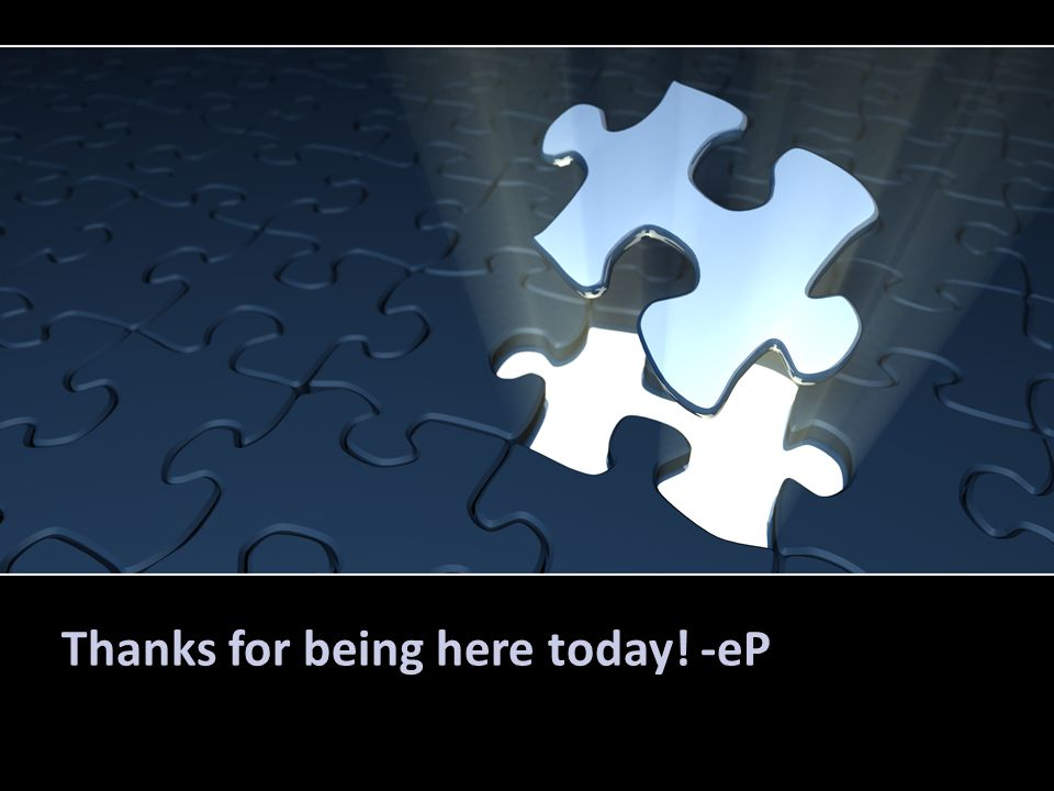 Thanks for being here today! -eP