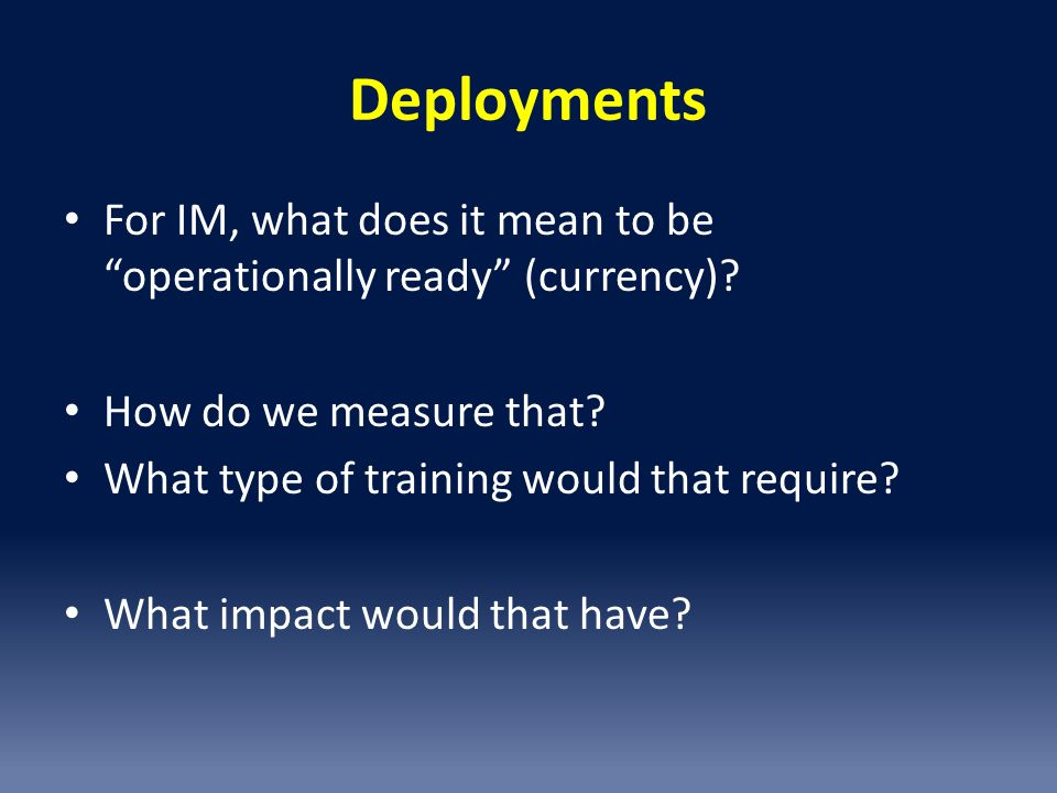 Deployments For IM, what does it mean to be operationally ready (currency) How do we measure that