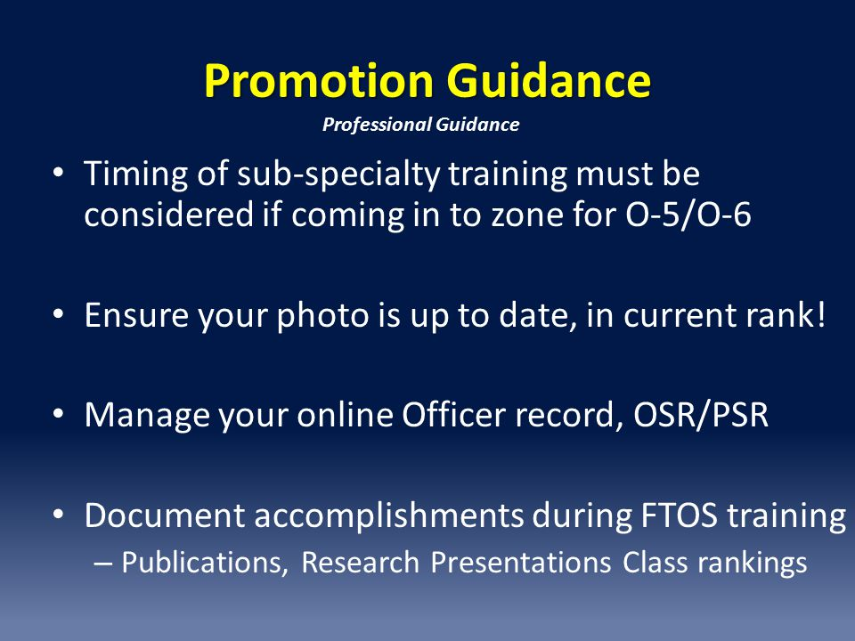 Promotion Guidance Professional Guidance. Timing of sub-specialty training must be considered if coming in to zone for O-5/O-6.