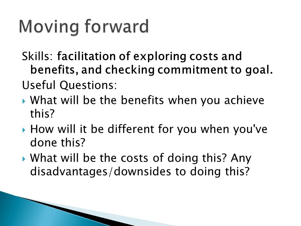 Moving forward Skills: facilitation of exploring costs and benefits, and checking commitment to goal.