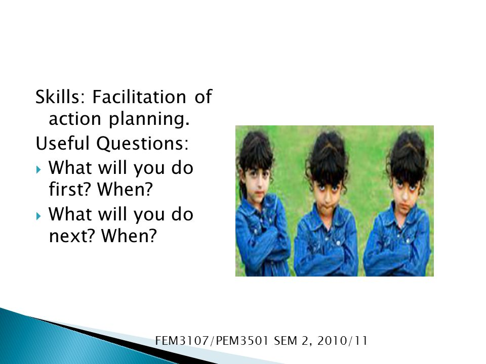 Skills: Facilitation of action planning. Useful Questions: