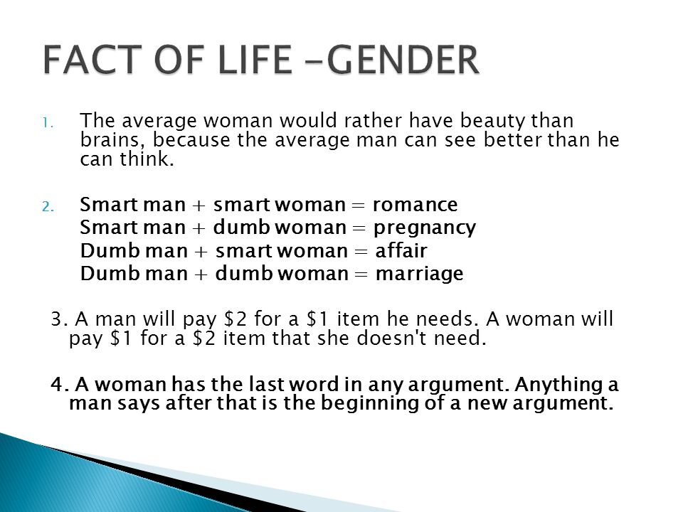 FACT OF LIFE -GENDER The average woman would rather have beauty than brains, because the average man can see better than he can think.
