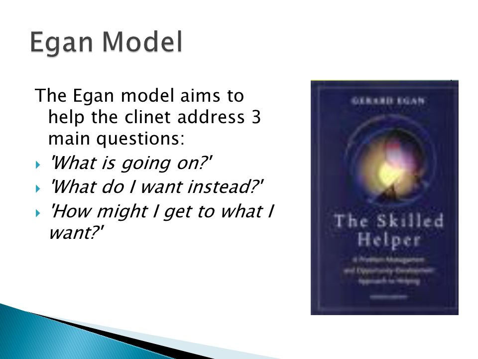 Egan Model The Egan model aims to help the clinet address 3 main questions: What is going on What do I want instead
