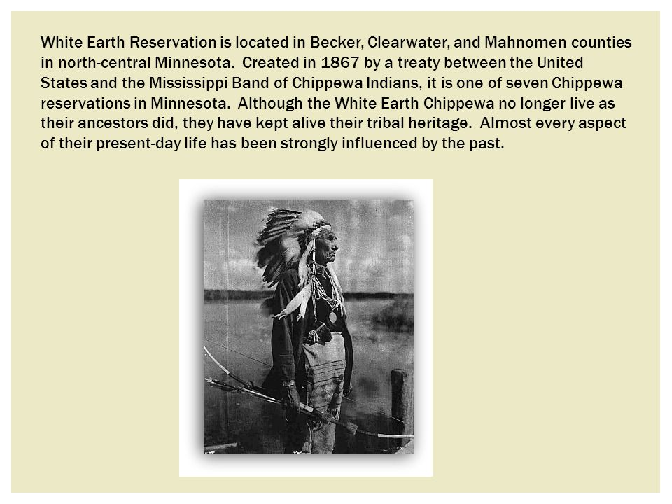 White Earth Reservation is located in Becker, Clearwater, and Mahnomen counties in north-central Minnesota.