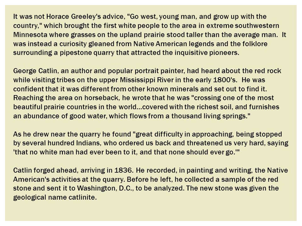 It was not Horace Greeley s advice, Go west, young man, and grow up with the country, which brought the first white people to the area in extreme southwestern Minnesota where grasses on the upland prairie stood taller than the average man. It was instead a curiosity gleaned from Native American legends and the folklore surrounding a pipestone quarry that attracted the inquisitive pioneers.