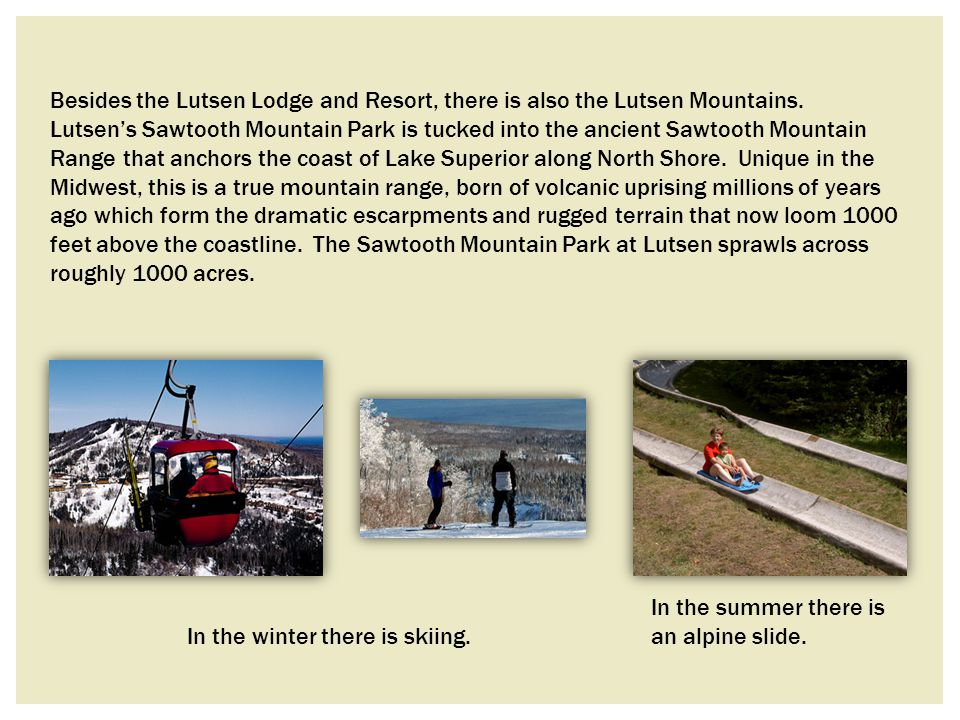 Besides the Lutsen Lodge and Resort, there is also the Lutsen Mountains. Lutsen's Sawtooth Mountain Park is tucked into the ancient Sawtooth Mountain Range that anchors the coast of Lake Superior along North Shore. Unique in the Midwest, this is a true mountain range, born of volcanic uprising millions of years ago which form the dramatic escarpments and rugged terrain that now loom 1000 feet above the coastline. The Sawtooth Mountain Park at Lutsen sprawls across roughly 1000 acres.