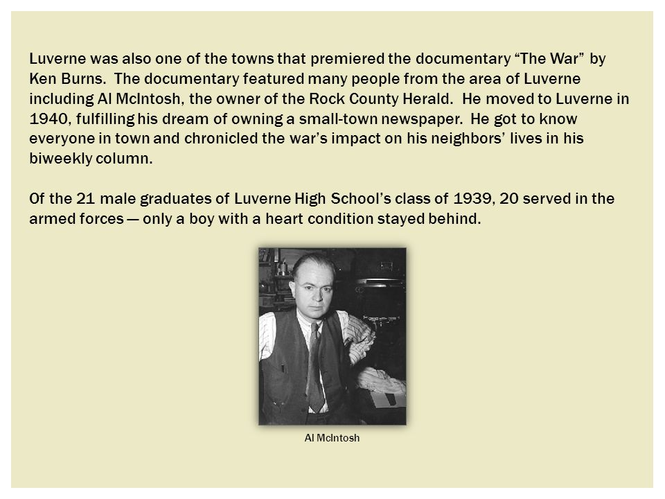 Luverne was also one of the towns that premiered the documentary The War by Ken Burns. The documentary featured many people from the area of Luverne including Al McIntosh, the owner of the Rock County Herald. He moved to Luverne in 1940, fulfilling his dream of owning a small-town newspaper. He got to know everyone in town and chronicled the war's impact on his neighbors' lives in his biweekly column.