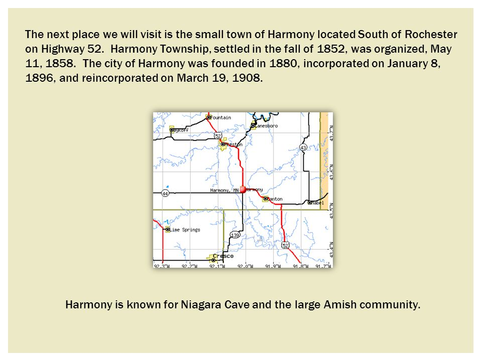 The next place we will visit is the small town of Harmony located South of Rochester on Highway 52. Harmony Township, settled in the fall of 1852, was organized, May 11, 1858. The city of Harmony was founded in 1880, incorporated on January 8, 1896, and reincorporated on March 19, 1908.