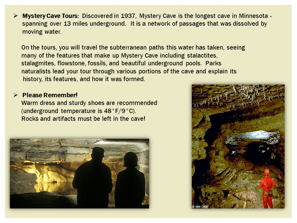 Mystery Cave Tours: Discovered in 1937, Mystery Cave is the longest cave in Minnesota - spanning over 13 miles underground. It is a network of passages that was dissolved by moving water.