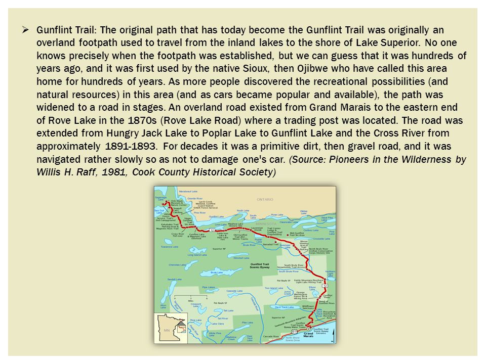 Gunflint Trail: The original path that has today become the Gunflint Trail was originally an overland footpath used to travel from the inland lakes to the shore of Lake Superior.