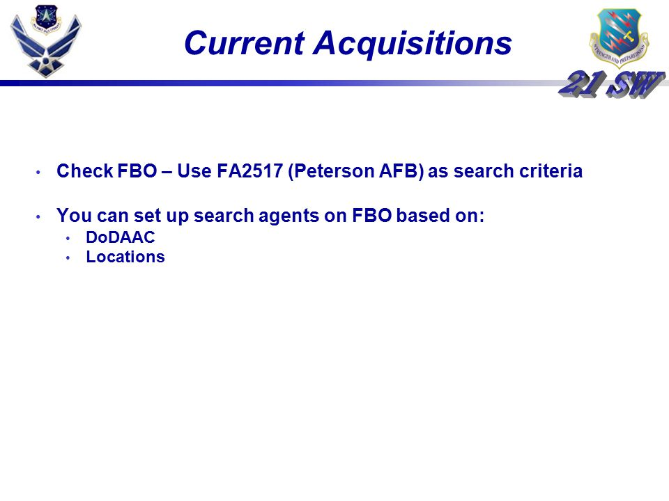 Current Acquisitions Check FBO – Use FA2517 (Peterson AFB) as search criteria. You can set up search agents on FBO based on: