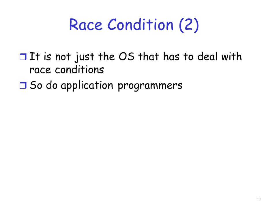 Race Condition (2) It is not just the OS that has to deal with race conditions.