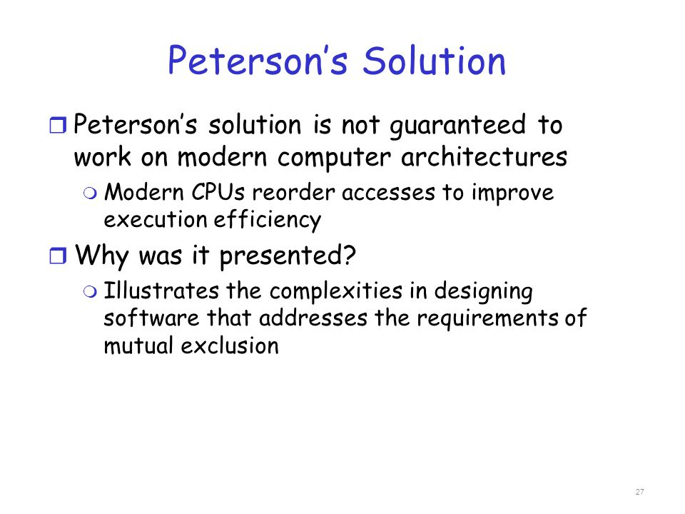 Peterson's Solution Peterson's solution is not guaranteed to work on modern computer architectures.