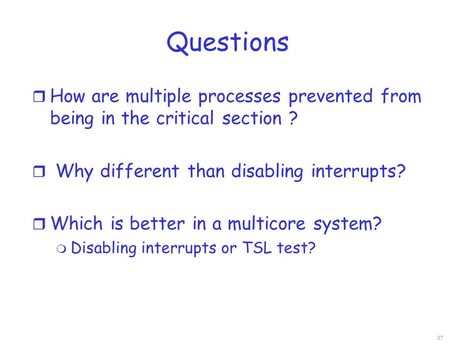 Questions How are multiple processes prevented from being in the critical section Why different than disabling interrupts