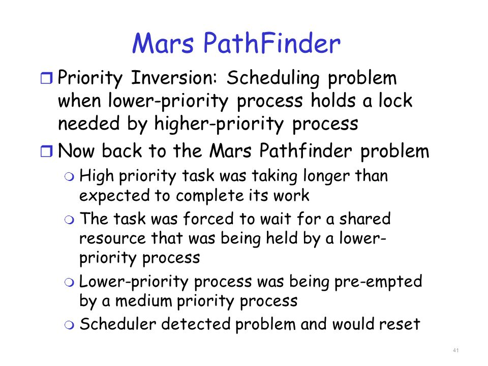 Mars PathFinder Priority Inversion: Scheduling problem when lower-priority process holds a lock needed by higher-priority process.