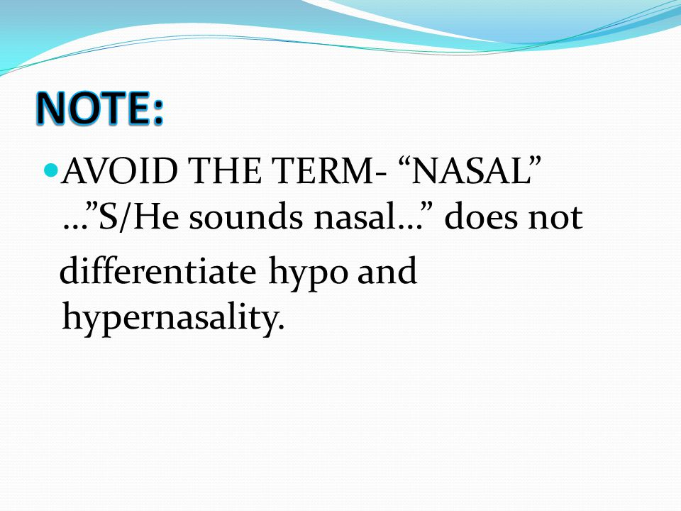 NOTE: AVOID THE TERM- NASAL … S/He sounds nasal… does not