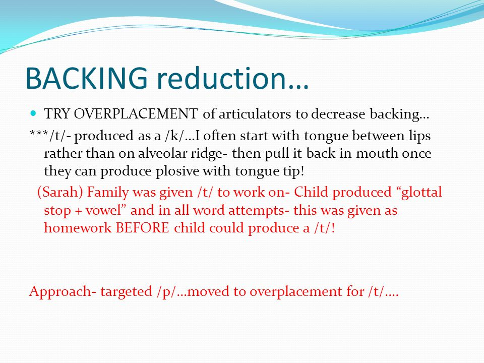 BACKING reduction… TRY OVERPLACEMENT of articulators to decrease backing…