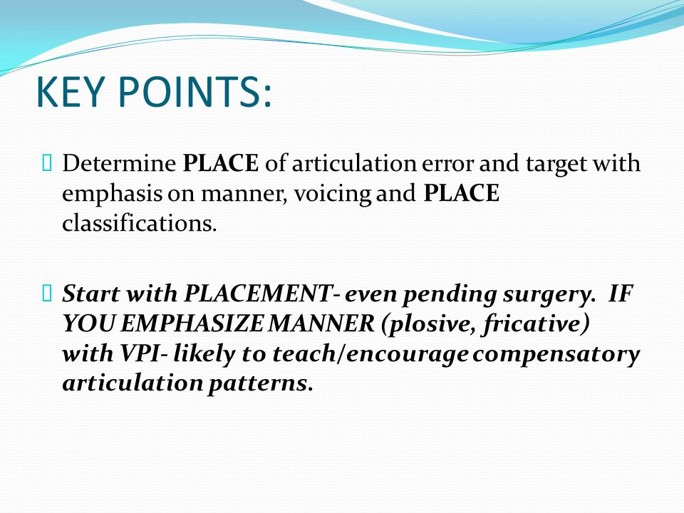 KEY POINTS: Determine PLACE of articulation error and target with emphasis on manner, voicing and PLACE classifications.