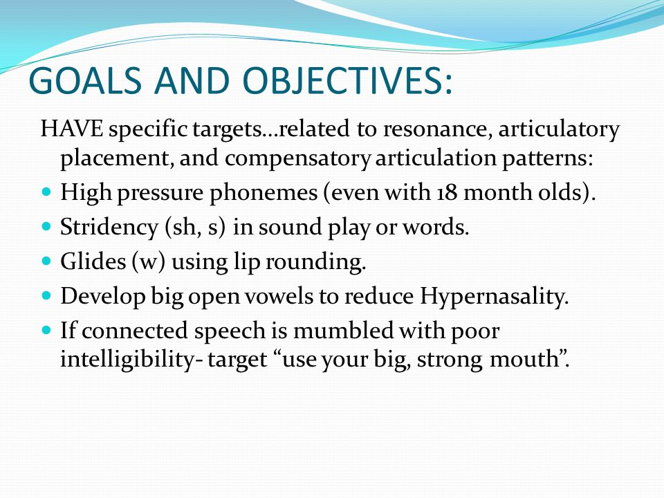 GOALS AND OBJECTIVES: HAVE specific targets…related to resonance, articulatory placement, and compensatory articulation patterns: