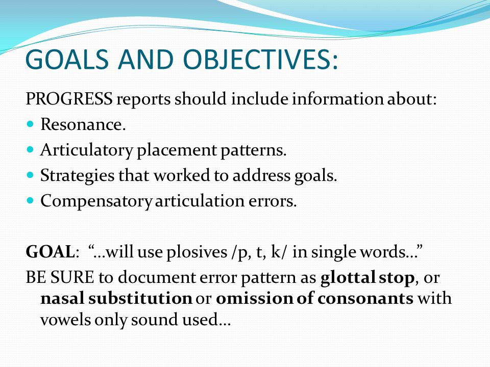GOALS AND OBJECTIVES: PROGRESS reports should include information about: Resonance. Articulatory placement patterns.