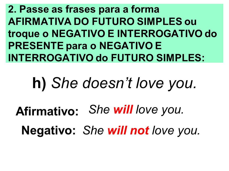 h) She doesn't love you. She will love you. Afirmativo: Negativo: