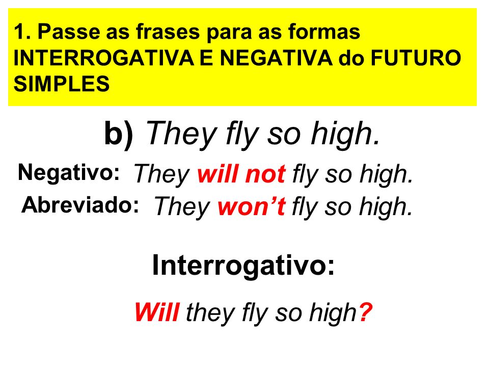 b) They fly so high. Interrogativo: They will not fly so high.