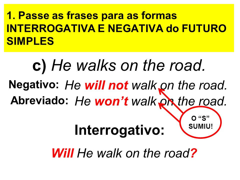 c) He walks on the road. Interrogativo: He will not walk on the road.