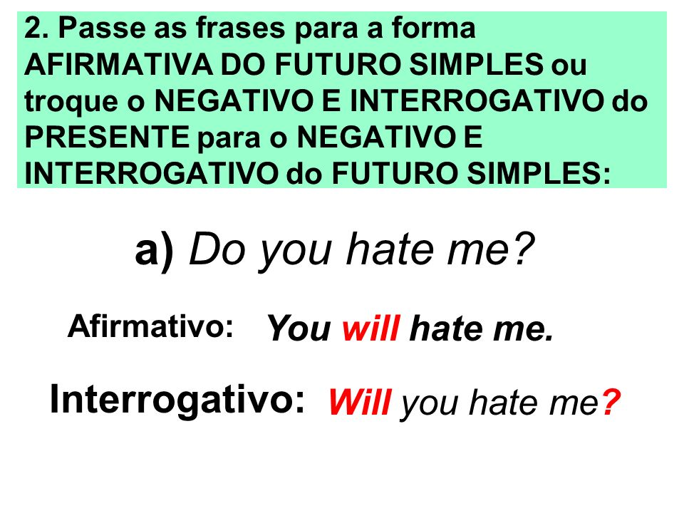 a) Do you hate me Interrogativo: You will hate me. Will you hate me