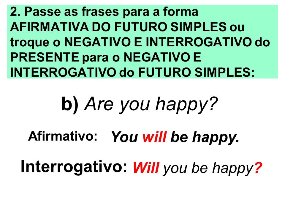b) Are you happy Interrogativo: You will be happy. Will you be happy
