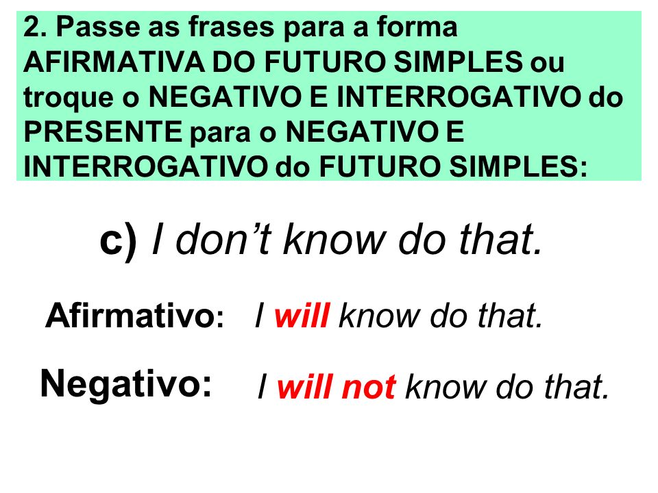 c) I don't know do that. Negativo: Afirmativo: I will know do that.