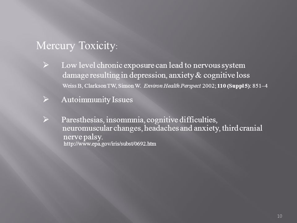 Mercury Toxicity: Low level chronic exposure can lead to nervous system. damage resulting in depression, anxiety & cognitive loss.